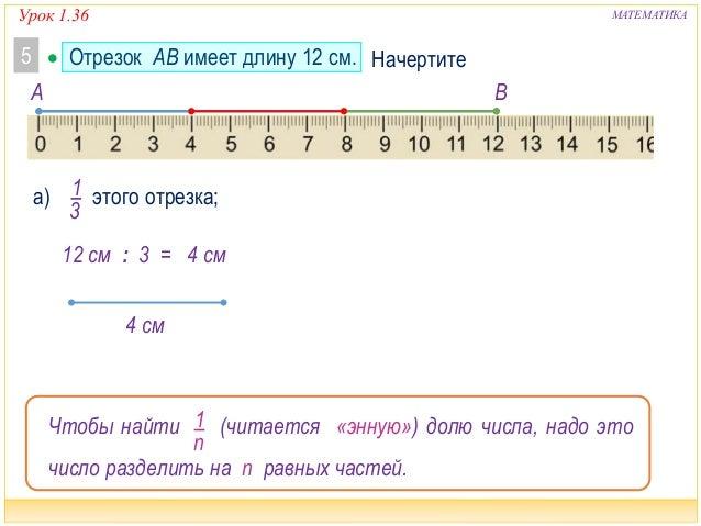Урок 1.36 МАТЕМАТИКА  Отрезок AB имеет длину 12 см.5 1 3 а) этого отрезка; A B Начертите 12 см : 3 = 4 см 4 см Чтобы найт...