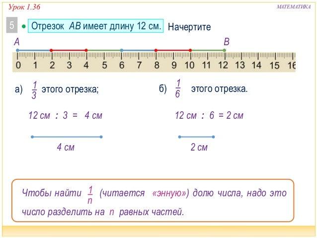 Урок 1.36 МАТЕМАТИКА 1 3 а) этого отрезка;  Отрезок AB имеет длину 12 см.5 б) этого отрезка. 1 6 A B Начертите 12 см : 6 ...