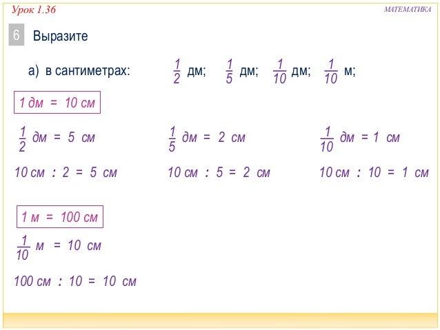 Урок 1.36 МАТЕМАТИКА Выразите6 1 2 а) в сантиметрах: дм; дм; дм; м;1 5 1 10 1 10 1 2 дм = 1 дм = 10 см 10 см : 2 = 5 см 5 ...