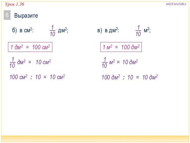 Урок 1.36 МАТЕМАТИКА Выразите6 б) в см2: дм2;1 10 в) в дм2: м2;1 10 1 10 дм2 = 1 дм2 = 100 см2 100 см2 : 10 = 10 см2 10 см...