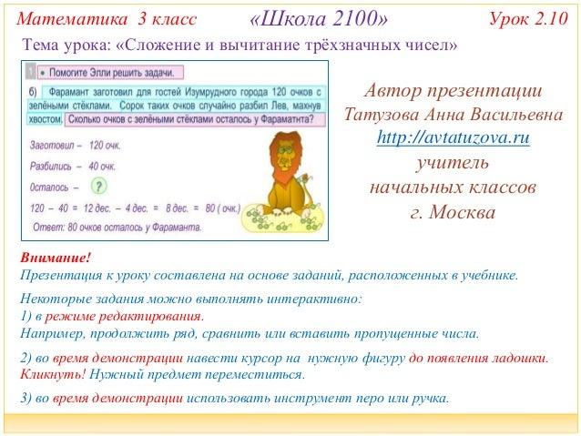 Математика 3 класс «Школа 2100» Урок 2.10  Тема урока: «Сложение и вычитание трёхзначных чисел»  Автор презентации  Татузо...
