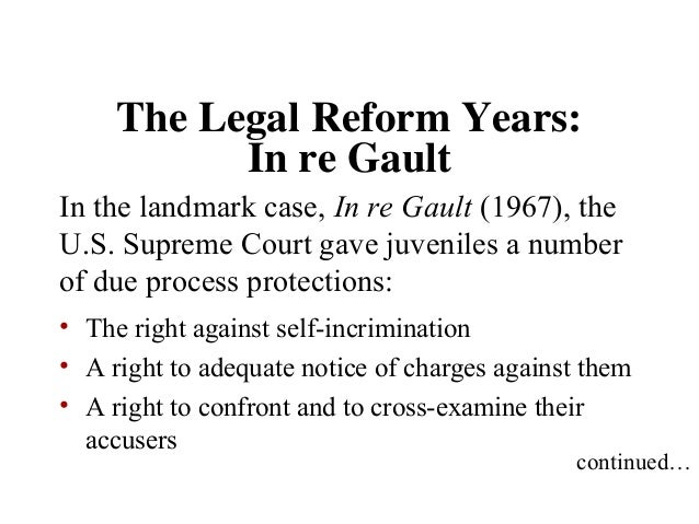 in re gault case In re gault in the landmark juvenile law decision in re gault (1967), the supreme court established that children are persons within the scope of the fourteenth amendment [1], and as such, they are entitled to its procedural protections.
