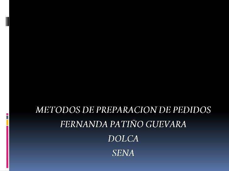METODOS DE PREPARACION DE PEDIDOS<br />FERNANDA PATIÑO GUEVARA<br />DOLCA<br />SENA<br />
