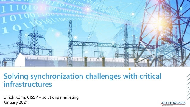 Solving synchronization challenges with critical infrastructures Ulrich Kohn, CISSP – solutions marketing January 2021