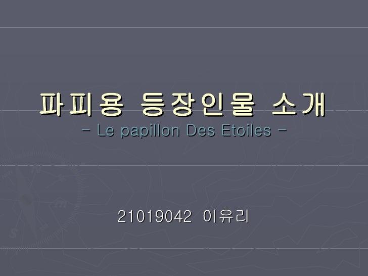 파피용 등장인물 소개 - Le papillon Des Etoiles - 21019042  이유리