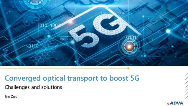 Converged optical transport to boost 5G Jim Zou Challenges and solutions