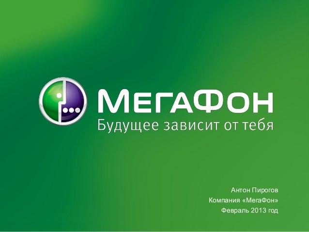 Антон ПироговКомпания «МегаФон»   Февраль 2013 год
