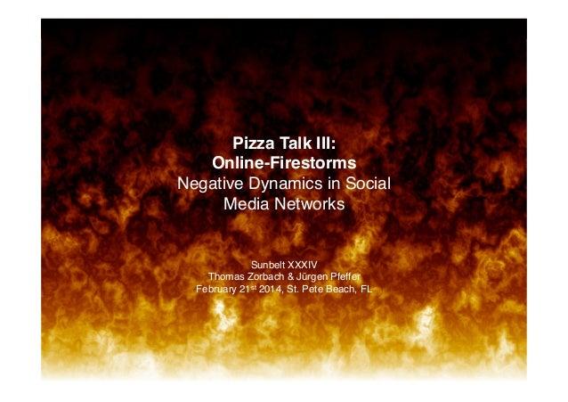 82 1  ! ! ! ! ! ! ! Pizza Talk III:  Online-Firestorms Negative Dynamics in Social Media Networks!  Sunbelt XXXIV Thoma...