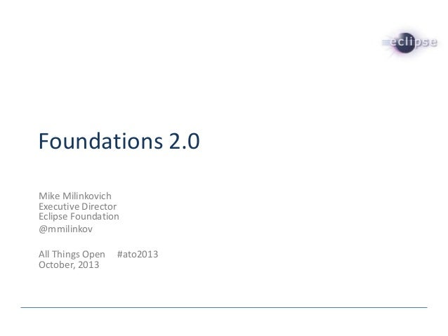 Foundations 2.0 Mike Milinkovich Executive Director Eclipse Foundation @mmilinkov All Things Open October, 2013  #ato2013