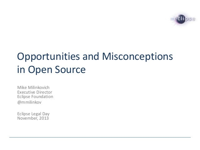 Opportunities and Misconceptions in Open Source Mike Milinkovich Executive Director Eclipse Foundation @mmilinkov Eclipse ...