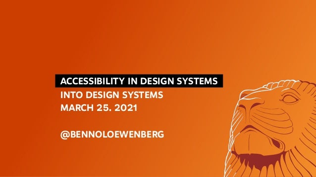 ACCESSIBILITY IN DESIGN SYSTEMS INTO DESIGN SYSTEMS MARCH 25. 2021 @BENNOLOEWENBERG