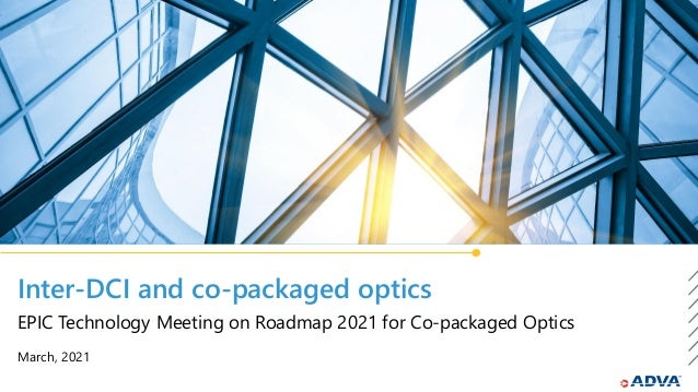 Inter-DCI and co-packaged optics March, 2021 EPIC Technology Meeting on Roadmap 2021 for Co-packaged Optics