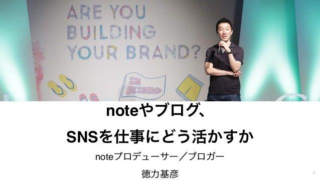 1 noteやブログ、 SNSを仕事にどう活かすか noteプロデューサー/ブロガー 徳力基彦