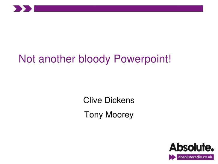 Not another bloody Powerpoint!               Clive Dickens             Tony Moorey