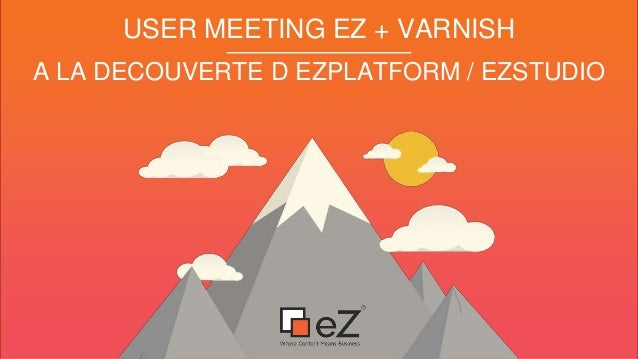 A LA DECOUVERTE D EZPLATFORM / EZSTUDIO USER MEETING EZ + VARNISH