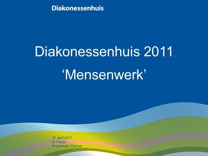 Diakonessenhuis 2011 ' Mensenwerk' 21 april 2011 R. Florijn Presentatie Flevum