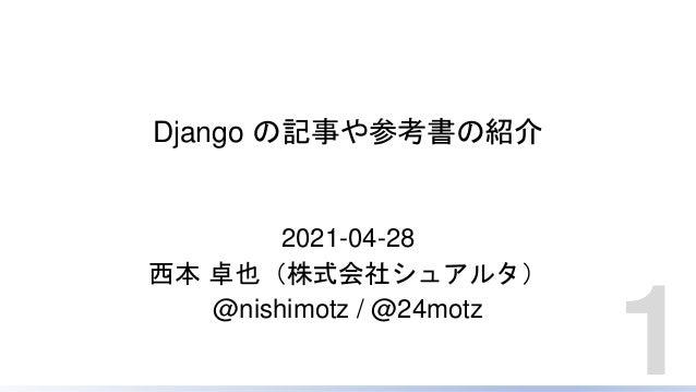 Django の記事や参考書の紹介 2021-04-28 西本 卓也(株式会社シュアルタ) @nishimotz / @24motz 1