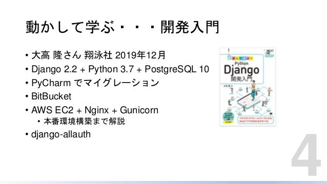動かして学ぶ・・・開発入門 • 大高 隆さん 翔泳社 2019年12月 • Django 2.2 + Python 3.7 + PostgreSQL 10 • PyCharm でマイグレーション • BitBucket • AWS EC2 + ...