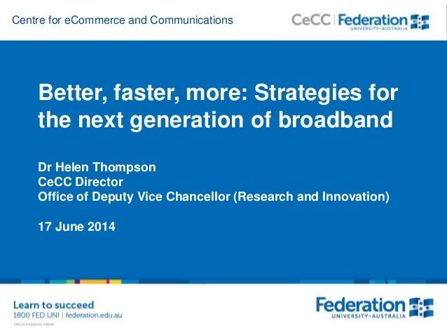 Centre for eCommerce and Communications Better, faster, more: Strategies for the next generation of broadband Dr Helen Tho...