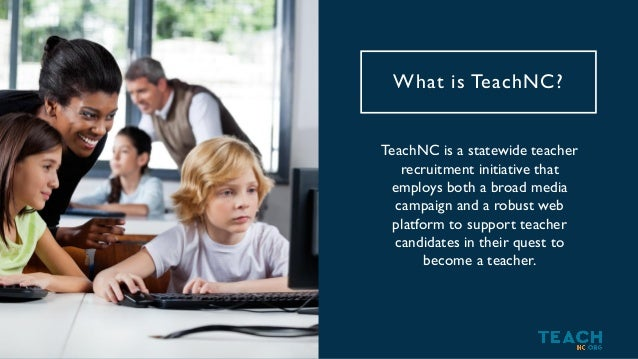 TeachNC's Focus Misconceptions of the Profession Fragmented Resources on Licensure, Prep & Openings Lack of Support for Te...