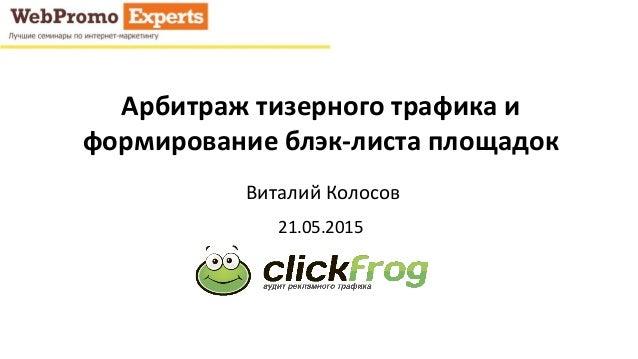 Арбитраж тизерного трафика и формирование блэк-листа площадок Виталий Колосов 21.05.2015