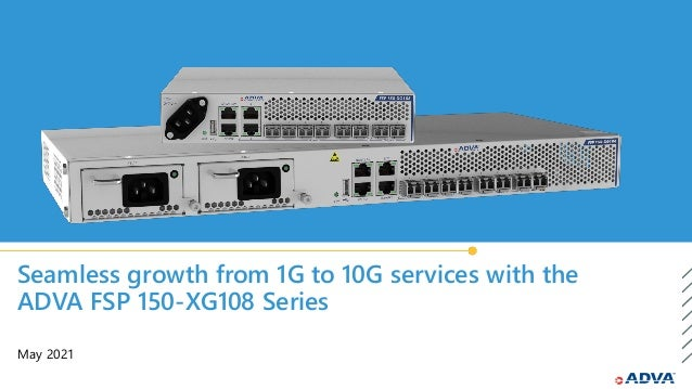 Seamless growth from 1G to 10G services with the ADVA FSP 150-XG108 Series May 2021