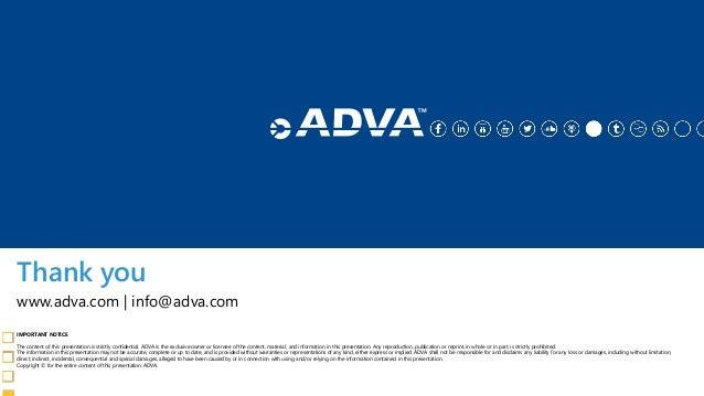 Thank you IMPORTANT NOTICE The content of this presentation is strictly confidential. ADVA is the exclusive owner or licen...
