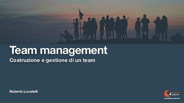 Roberto Locatelli Costruzione e gestione di un team EXPERIENCE GROWTH Team management