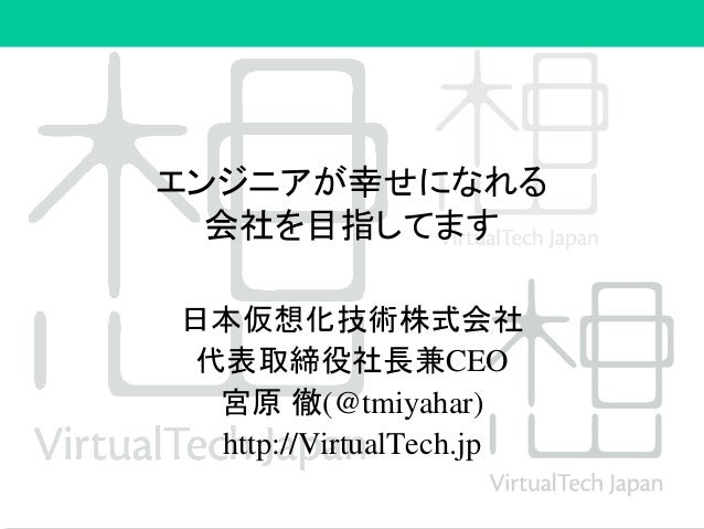 エンジニアが幸せになれる 会社を目指してます 日本仮想化技術株式会社 代表取締役社長兼CEO 宮原 徹(@tmiyahar) http://VirtualTech.jp
