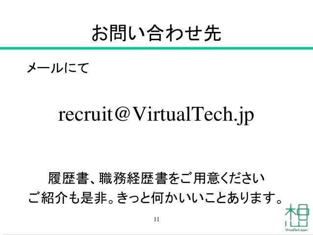 お問い合わせ先 メールにて recruit@VirtualTech.jp 履歴書、職務経歴書をご用意ください ご紹介も是非。きっと何かいいことあります。 11