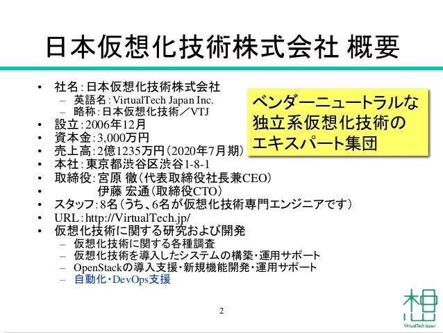 日本仮想化技術株式会社 概要 • 社名:日本仮想化技術株式会社 – 英語名:VirtualTech Japan Inc. – 略称:日本仮想化技術/VTJ • 設立:2006年12月 • 資本金:3,000万円 • 売上高:2億1235万円(2...