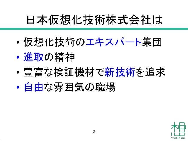 日本仮想化技術株式会社は • 仮想化技術のエキスパート集団 • 進取の精神 • 豊富な検証機材で新技術を追求 • 自由な雰囲気の職場 3