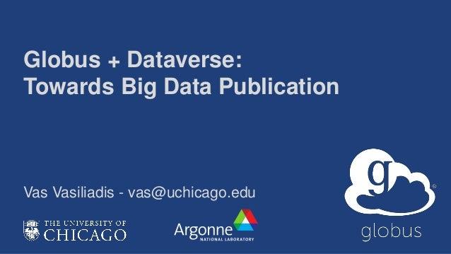 Globus + Dataverse: Towards Big Data Publication Vas Vasiliadis - vas@uchicago.edu