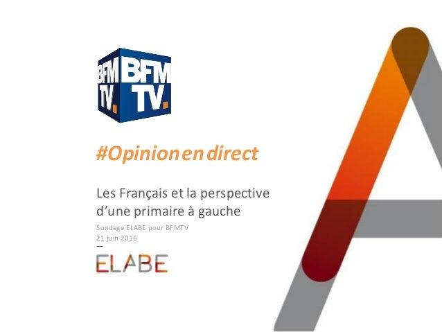 #Opinion.en.direct Les Français et la perspective d'une primaire à gauche Sondage ELABE pour BFMTV 21 juin 2016