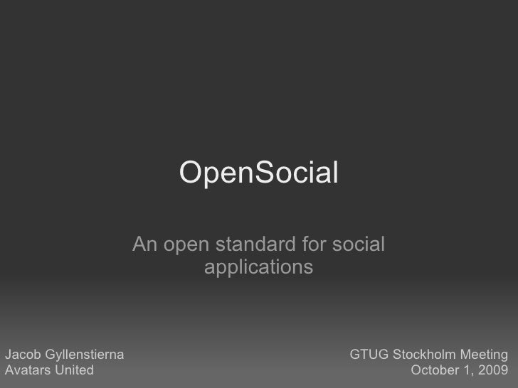 OpenSocial An open standard for social applications Jacob Gyllenstierna Avatars United GTUG Stockholm Meeting October 1, 2...