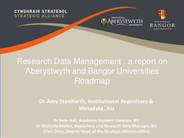 Research Data Management : a report on  Aberystwyth and Bangor Universities  Roadmap  Dr Amy Staniforth, Institutional Rep...