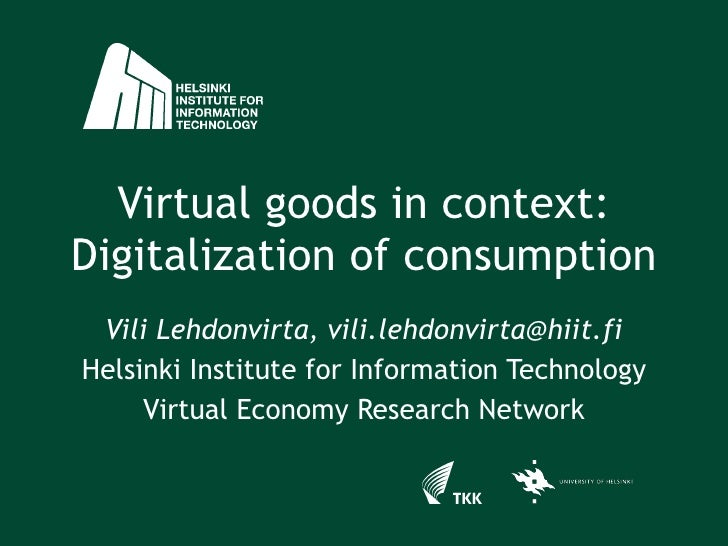 Virtual goods in context: Digitalization of consumption Vili Lehdonvirta, vili.lehdonvirta@hiit.fi Helsinki Institute for ...