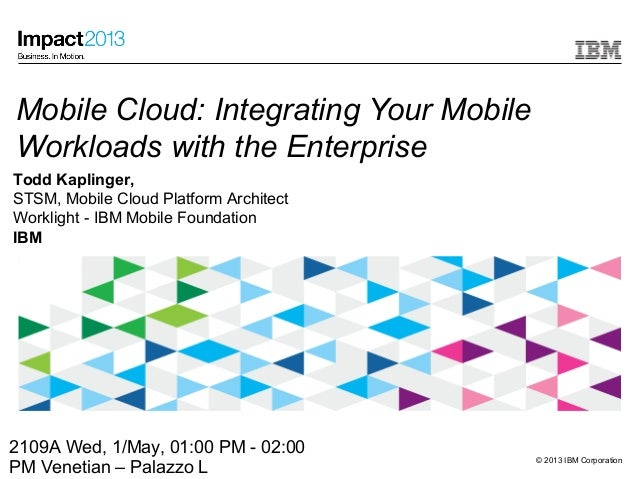 © 2013 IBM CorporationMobile Cloud: Integrating Your MobileWorkloads with the EnterpriseTodd Kaplinger,STSM, Mobile Cloud ...