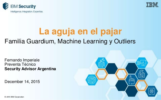 © 2015 IBM Corporation Familia Guardium, Machine Learning y Outliers Fernando Imperiale Preventa Técnico Security Advisor ...