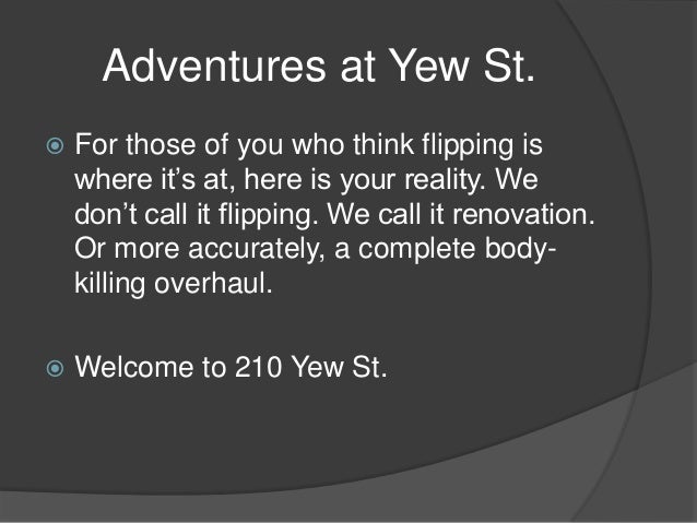 Adventures at Yew St.  For those of you who think flipping is where it's at, here is your reality. We don't call it flipp...