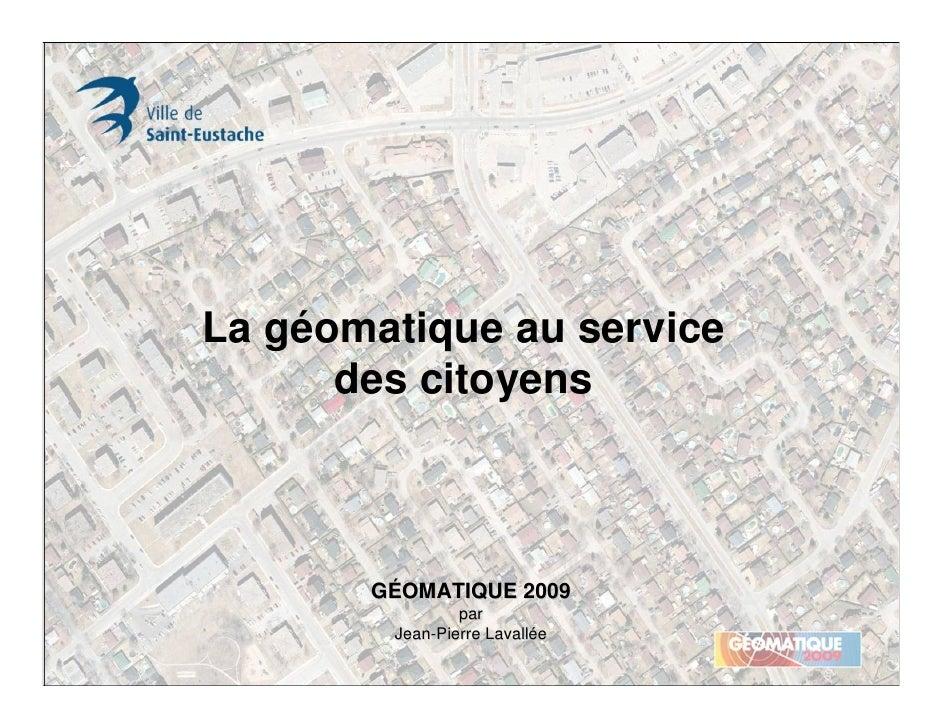 La géomatique au service       des citoyens           GÉOMATIQUE 2009                 par         Jean-Pierre Lavallée