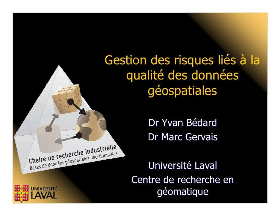 Gestion des risques liés à la    qualité des données        géospatiales          Dr Yvan Bédard         Dr Marc Gervais  ...