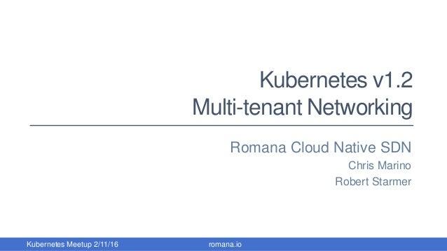 Kubernetes v1.2 Multi-tenant Networking Romana Cloud Native SDN Chris Marino Robert Starmer romana.ioKubernetes Meetup 2/1...