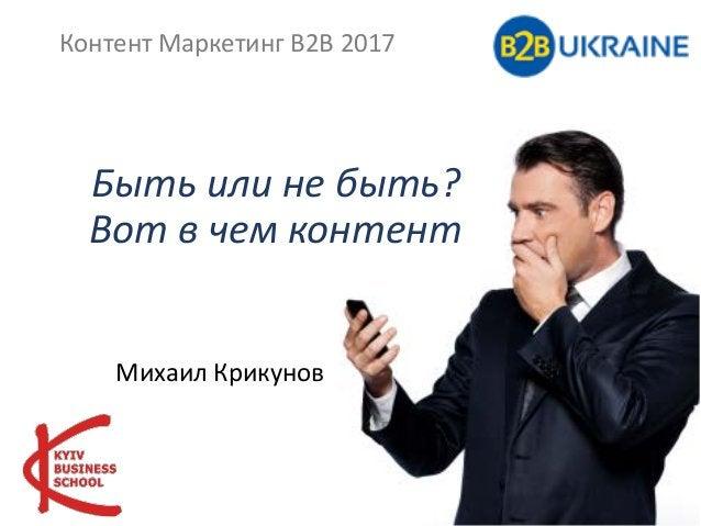 Быть или не быть? Вот в чем контент Михаил Крикунов Контент Маркетинг В2В 2017