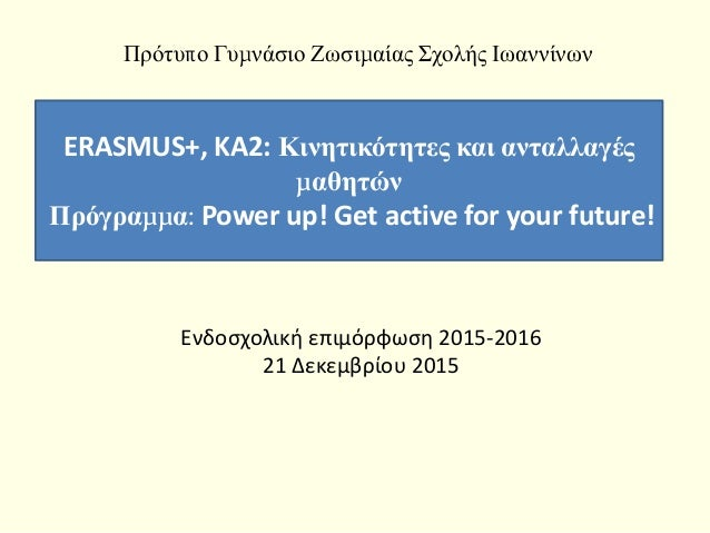 Ενδοσχολική επιμόρφωση 2015-2016 21 Δεκεμβρίου 2015 ERASMUS+, KA2: Κινητικότητες και ανταλλαγές μαθητών Πρόγραμμα: Power u...