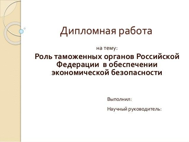 Пример презентации к дипломной работе kursach com  Дипломная работа на тему Роль таможенных органов Российской Федерации в обеспечении экономической безопасности Выполнил