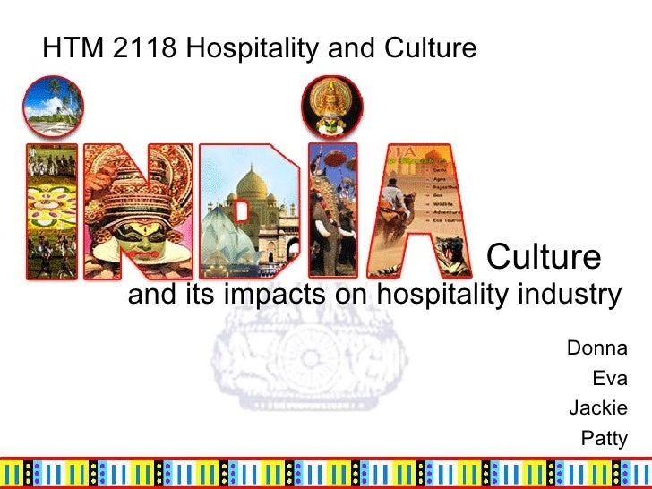 Culture    a nd its impacts on hospitality industry  Donna Eva Jackie Patty HTM 2118 Hospitality and Culture