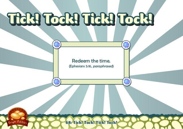 Tick! Tock! Tick! Tock!            Redeem the time.          (Ephesians 5:16, paraphrased)         68: Tick! Tock! Tick! T...