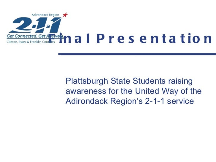 Final Presentation <ul><li>Plattsburgh State Students raising awareness for the United Way of the Adirondack Region's 2-1-...