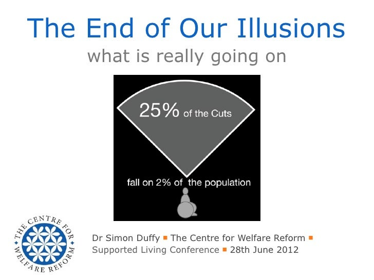 The End of Our Illusions    what is really going on    Dr Simon Duffy ■ The Centre for Welfare Reform ■    Supported Livin...